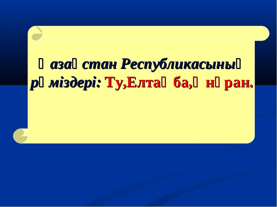 Қазақстан Республикасының рәміздері: Ту,Елтаңба,Әнұран.