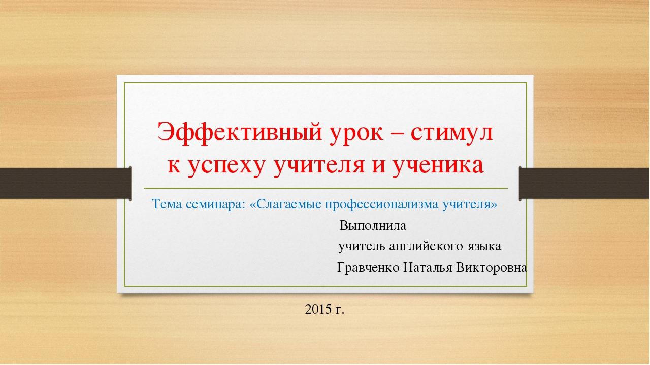 Эффективный урок – стимул к успеху учителя и ученика Тема семинара: «Слагаемы...
