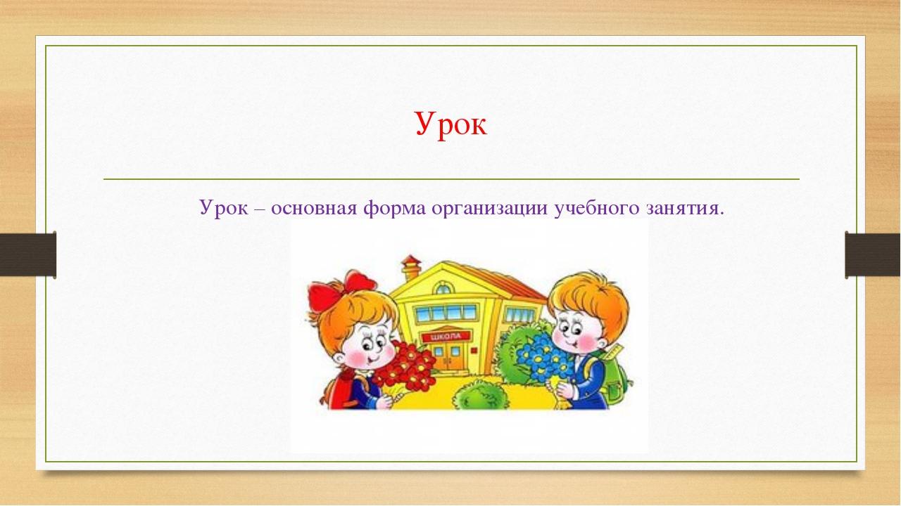 Урок Урок – основная форма организации учебного занятия.