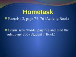 Hometask Exercise 2, page 75- 76 (Activity Book) Learn new words, page 98 and