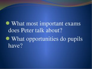 What most important exams does Peter talk about? What opportunities do pupils