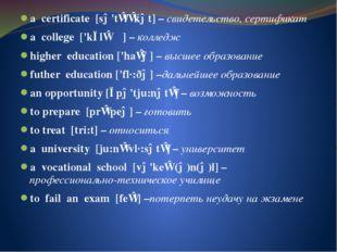 a certificate [sə'tɪfɪkət] – свидетельство, сертификат a college ['kɔlɪʤ] – к