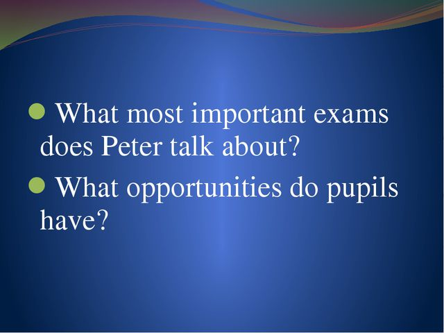 What most important exams does Peter talk about? What opportunities do pupils...