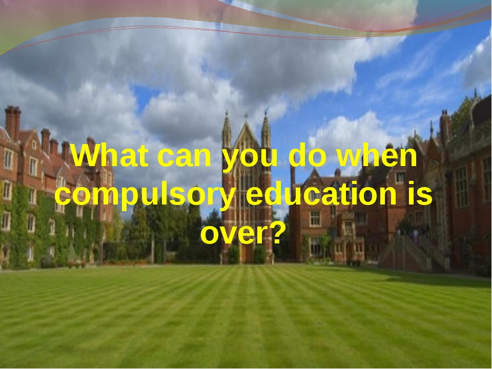 What can you do when compulsory education is over?