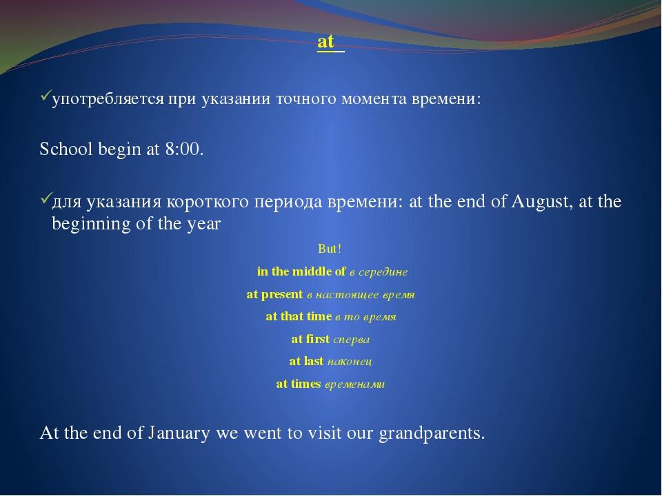 at употребляется при указании точного момента времени: School begin at 8:00....
