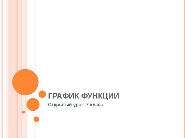 ГРАФИК ФУНКЦИИ Открытый урок 7 класс