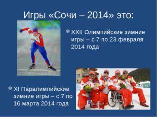 Игры «Сочи – 2014» это: XI Паралимпийские зимние игры – с 7 по 16 марта 2014