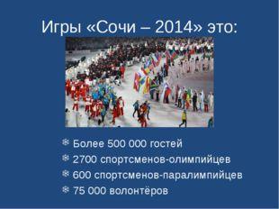 Игры «Сочи – 2014» это: Более 500000 гостей 2700 спортсменов-олимпийцев 600