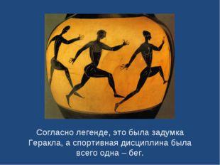 Согласно легенде, это была задумка Геракла, а спортивная дисциплина была всег