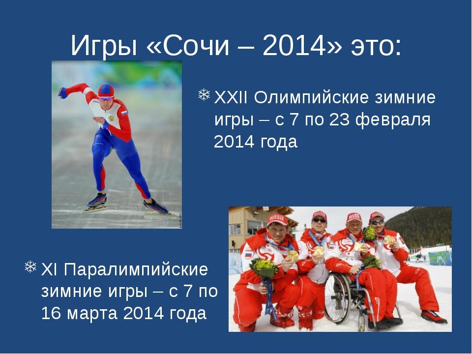 Игры «Сочи – 2014» это: XI Паралимпийские зимние игры – с 7 по 16 марта 2014...
