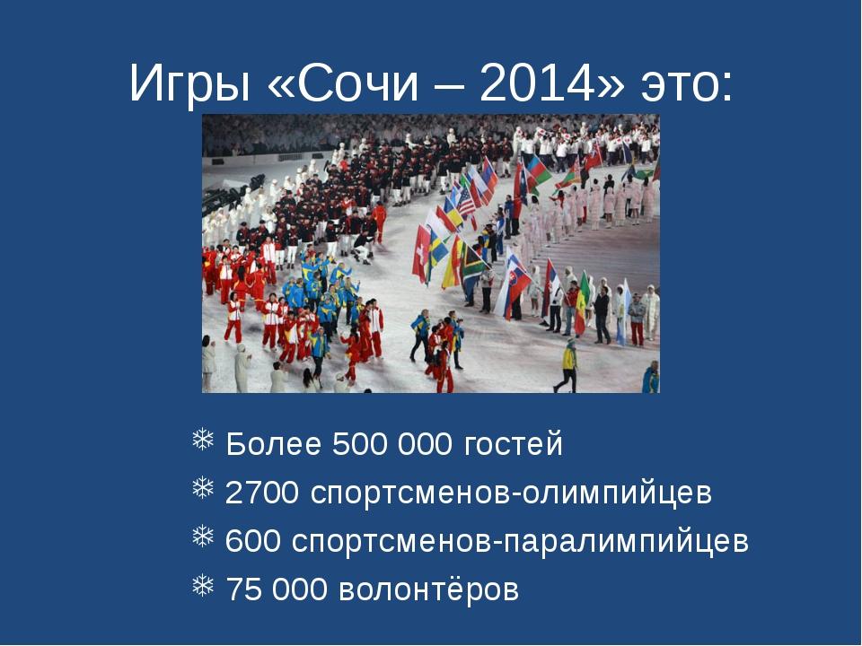 Игры «Сочи – 2014» это: Более 500000 гостей 2700 спортсменов-олимпийцев 600...