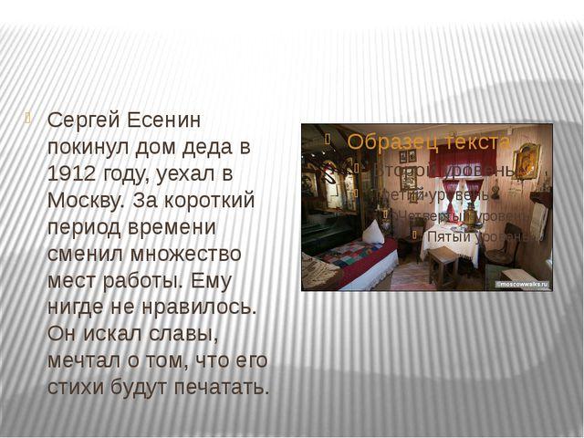 Сергей Есенин покинул дом деда в 1912 году, уехал в Москву. За короткий перио...