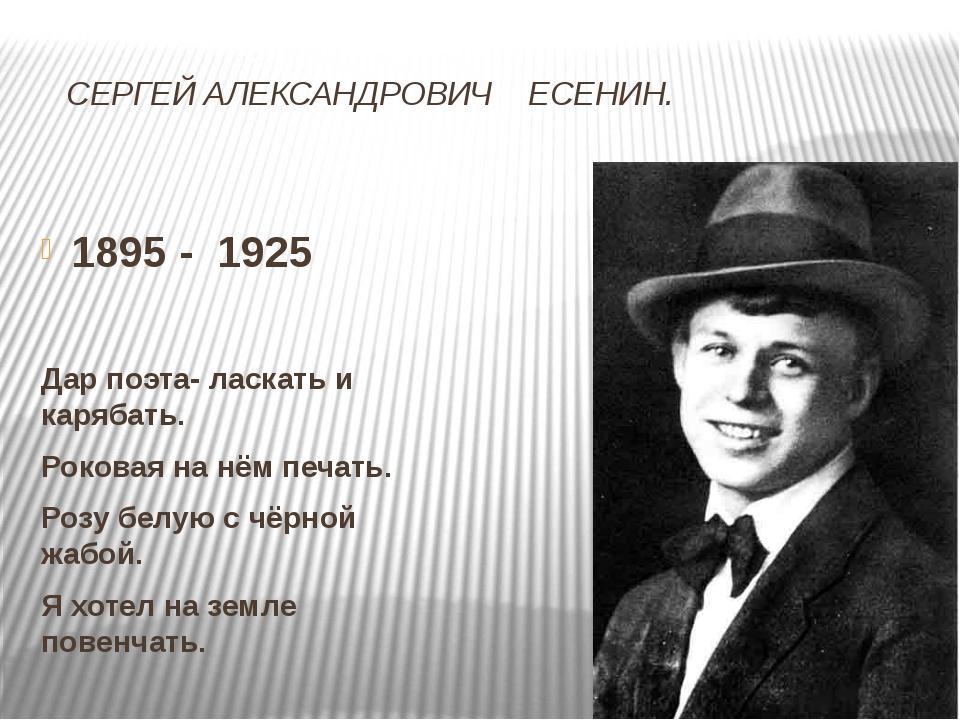 СЕРГЕЙ АЛЕКСАНДРОВИЧ ЕСЕНИН. 1895 - 1925 Дар поэта- ласкать и карябать. Роко...