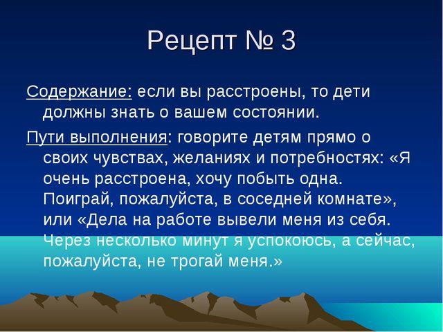 Рецепт № 3 Содержание: если вы расстроены, то дети должны знать о вашем состо...