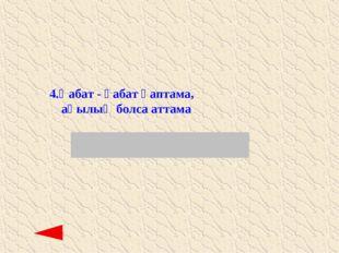 4. Қабат - қабат қаптама, ақылың болса аттама