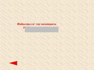 Файылды сақтау командасы (Файл сохранить)