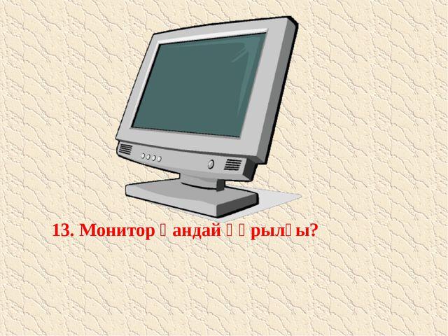 13. Монитор қандай құрылғы?