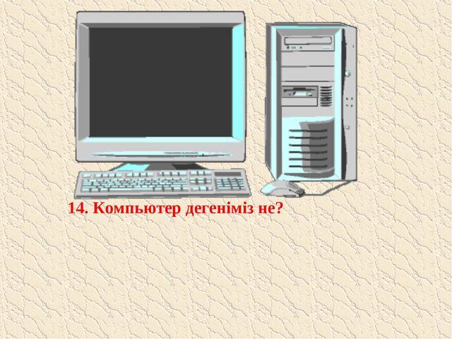14. Компьютер дегеніміз не?