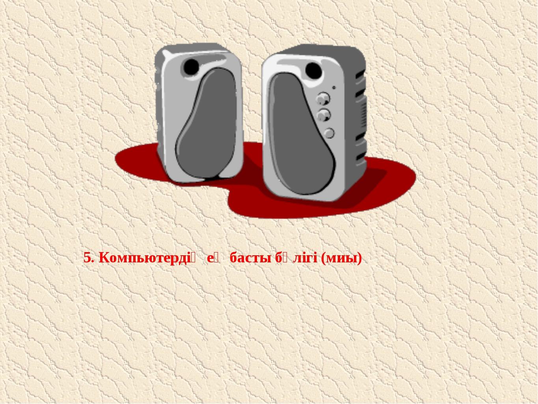 5. Компьютердің ең басты бөлігі (миы)