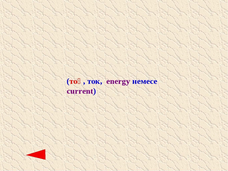 (тоқ, ток, еnergy немесе current)