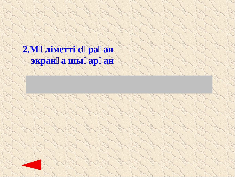 2. Мәліметті сұраған экранға шығарған