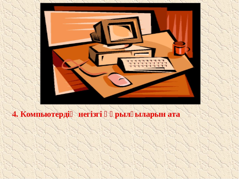 4. Компьютердің негізгі құрылғыларын ата