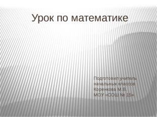 Подготовил учитель начальных классов Коренкова М.В. МОУ «СОШ № 15» Урок по ма