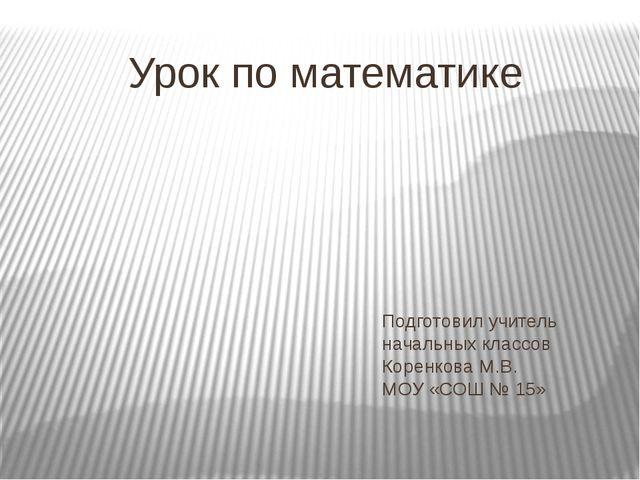 Подготовил учитель начальных классов Коренкова М.В. МОУ «СОШ № 15» Урок по ма...