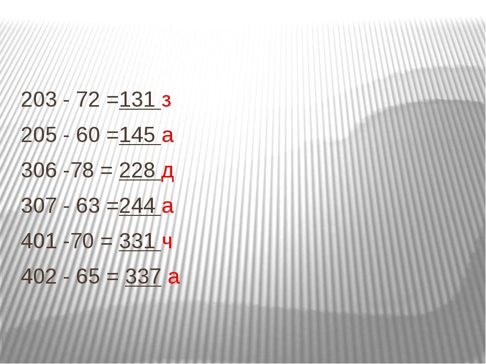 203 - 72 =131 з 205 - 60 =145 а 306 -78 = 228 д 307 - 63 =244 а 401 -70 = 331...