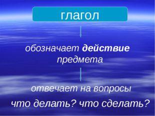 глагол обозначает действие предмета отвечает на вопросы что делать? что сдела