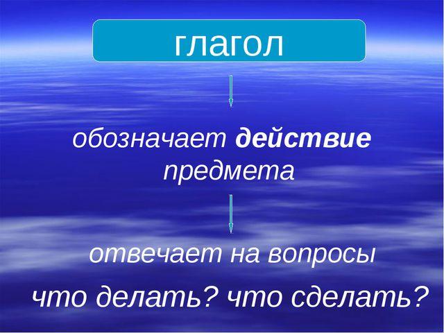 глагол обозначает действие предмета отвечает на вопросы что делать? что сдела...
