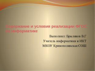 Содержание и условия реализации ФГОС по информатике Выполнил: Брыляков В.Г Уч