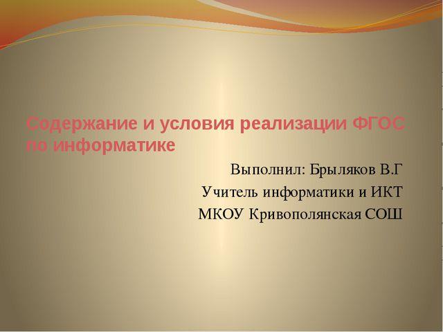 Содержание и условия реализации ФГОС по информатике Выполнил: Брыляков В.Г Уч...