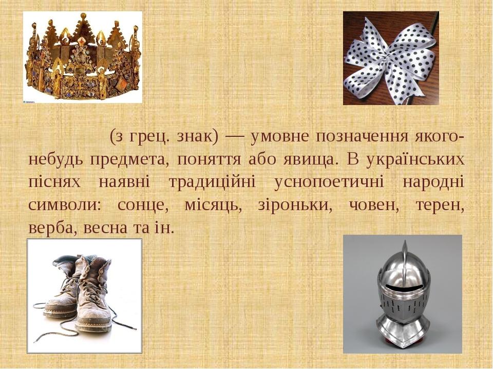 Си́мвол(з грец. знак) — умовне позначення якого-небудь предмета, поняття або...