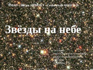 Звёзды на небе ХМАО – Югра, НРМОБУ «Салымская СОШ №2» Составила: учитель биол