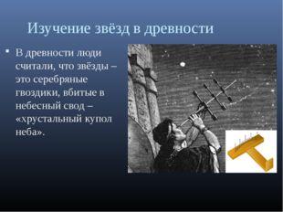 Изучение звёзд в древности В древности люди считали, что звёзды – это серебря