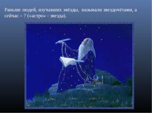 Раньше людей, изучавших звёзды, называли звездочётами, а сейчас – ? («астро»