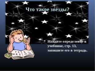 Что такое звёзды? Найдите определение в учебнике, стр. 13, запишите его в тет