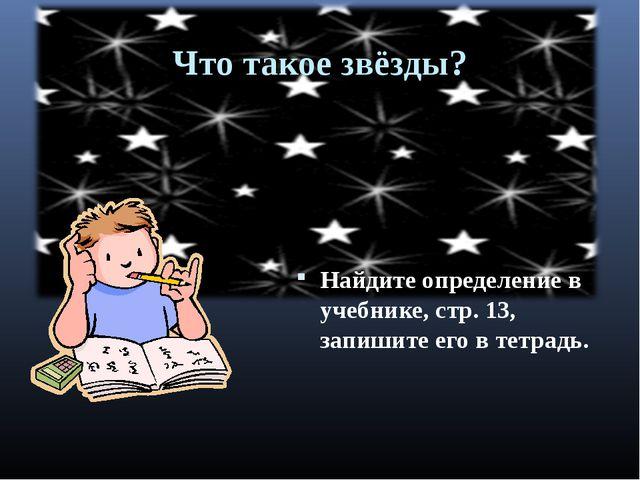 Что такое звёзды? Найдите определение в учебнике, стр. 13, запишите его в тет...