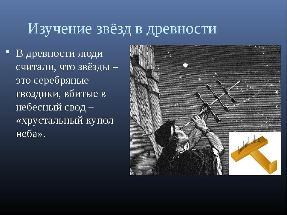 Изучение звёзд в древности В древности люди считали, что звёзды – это серебря...