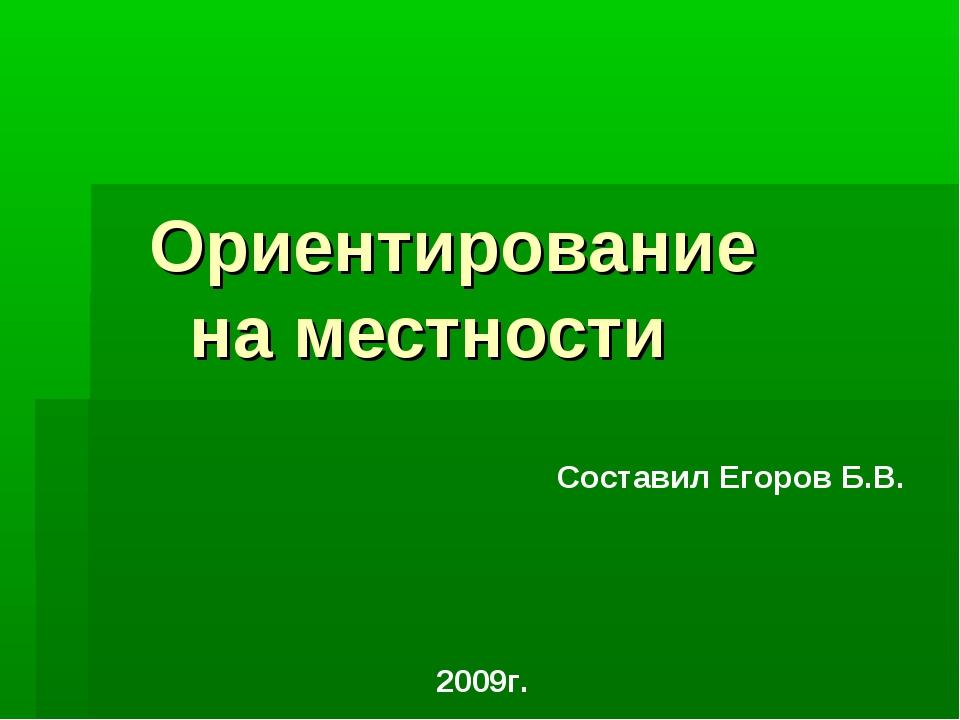 Ориентирование на местности Составил Егоров Б.В. 2009г.