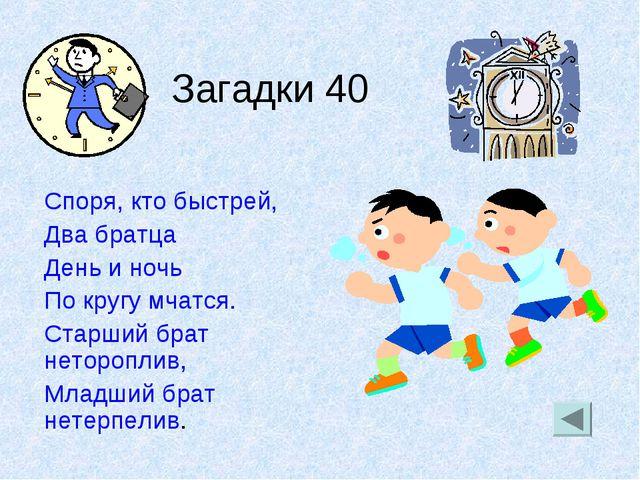 Загадки 40 Споря, кто быстрей, Два братца День и ночь По кругу мчатся. Старш...
