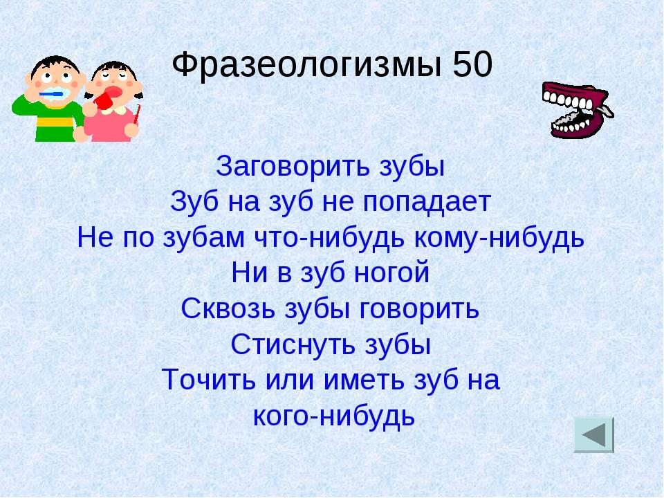 Фразеологизмы 50 Заговорить зубы Зуб на зуб не попадает Не по зубам что-нибуд...