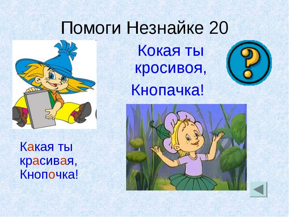 Помоги Незнайке 20 Кокая ты кросивоя, Кнопачка! Какая ты красивая, Кнопочка!