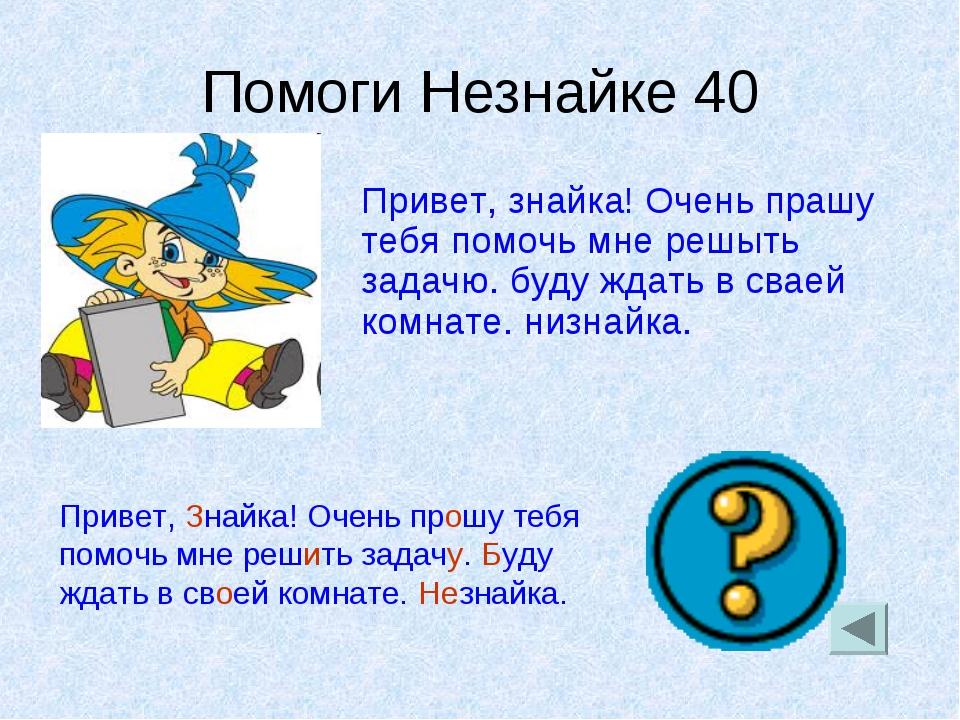 Помоги Незнайке 40 Привет, знайка! Очень прашу тебя помочь мне решыть задачю....