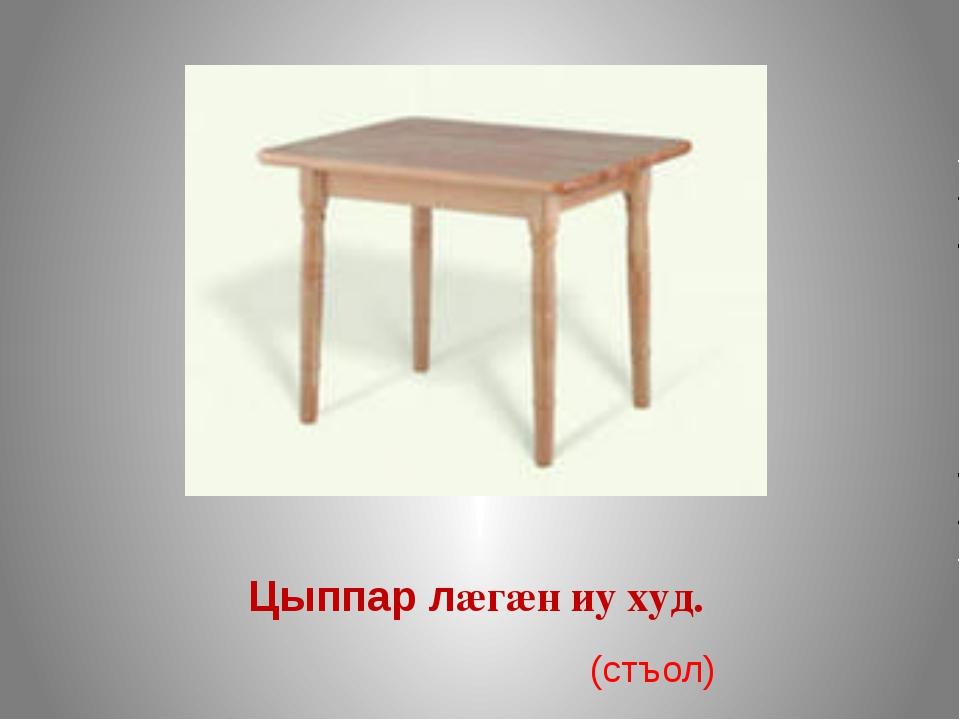 Цыппар лæгæн иу худ. (стъол)