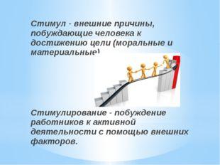 Стимул - внешние причины, побуждающие человека к достижению цели (моральные и
