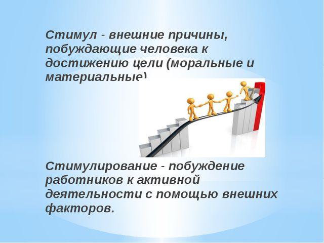 Стимул - внешние причины, побуждающие человека к достижению цели (моральные и...