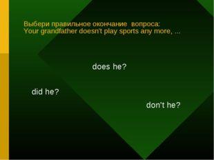 Выбери правильное окончание вопроса: Your grandfather doesn't play sports any