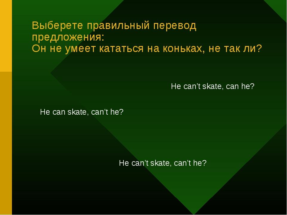 Выберете правильный перевод предложения: Он не умеет кататься на коньках, не...